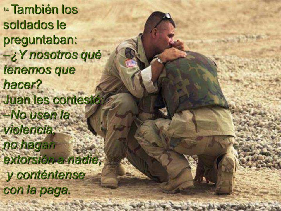 14 También los soldados le preguntaban: –¿Y nosotros qué tenemos que hacer? Juan les contestó: –No usen la violencia, no hagan extorsión a nadie, y co