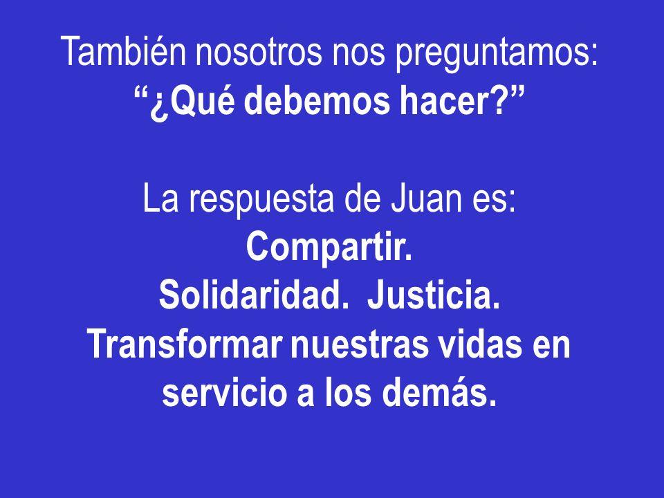 También nosotros nos preguntamos: ¿Qué debemos hacer? La respuesta de Juan es: Compartir. Solidaridad. Justicia. Transformar nuestras vidas en servici