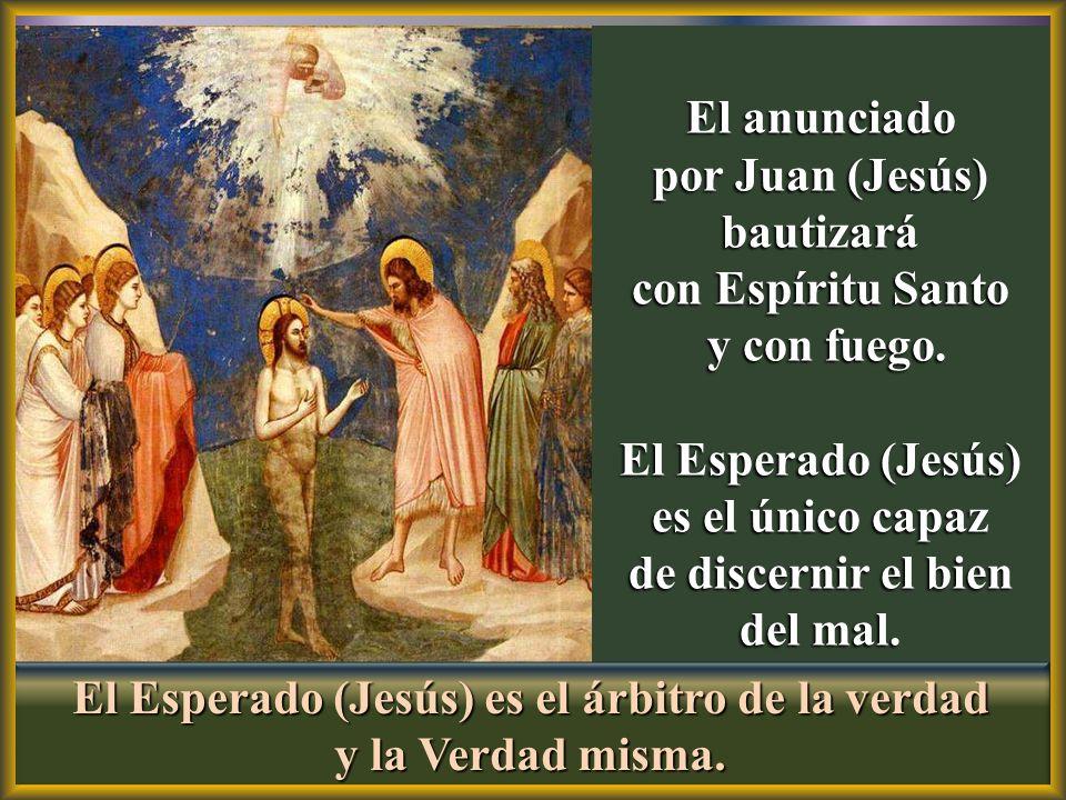 El anunciado por Juan (Jesús) bautizará con Espíritu Santo y con fuego. y con fuego. El Esperado (Jesús) es el único capaz de discernir el bien del ma