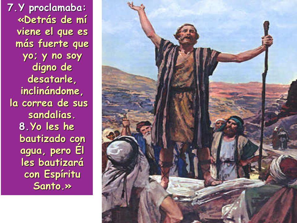 7.Y proclamaba: «Detrás de mí viene el que es más fuerte que yo; y no soy digno de desatarle, inclinándome, la correa de sus sandalias. la correa de s