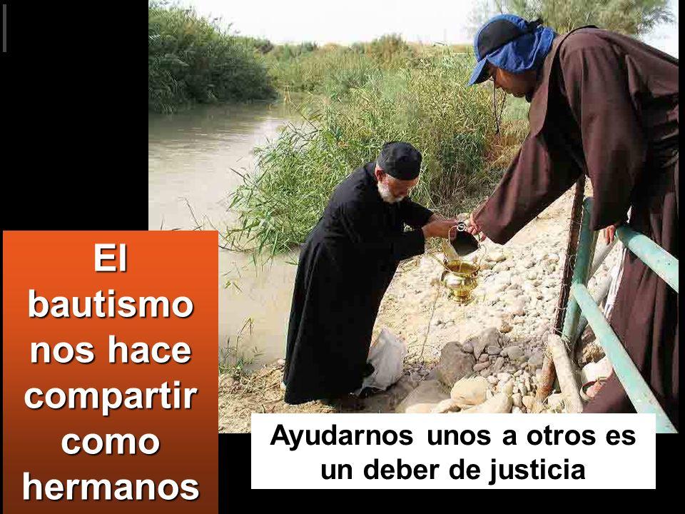 El bautismo nos hace compartir como hermanos Ayudarnos unos a otros es un deber de justicia