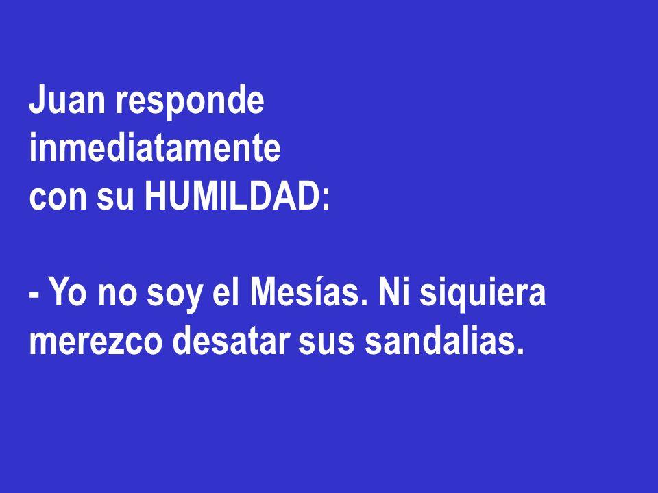Juan responde inmediatamente con su HUMILDAD: - Yo no soy el Mesías. Ni siquiera merezco desatar sus sandalias.
