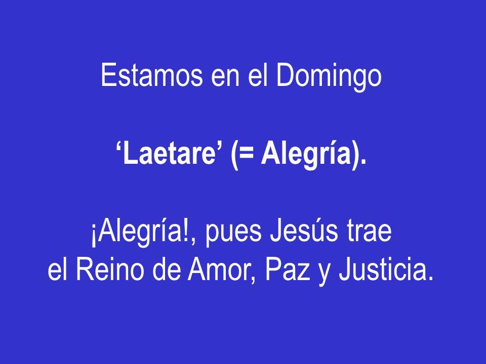 Estamos en el Domingo Laetare (= Alegría). ¡Alegría!, pues Jesús trae el Reino de Amor, Paz y Justicia.