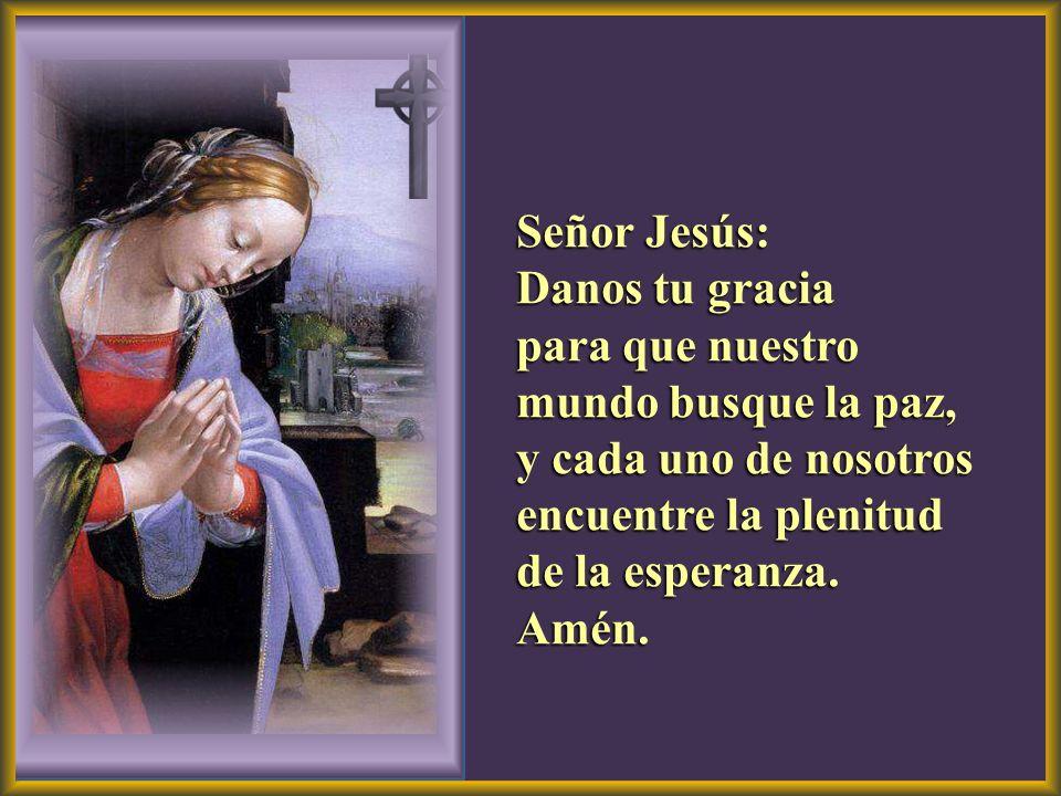 Señor Jesús: Danos tu gracia para que nuestro mundo busque la paz, y cada uno de nosotros encuentre la plenitud de la esperanza. Amén.