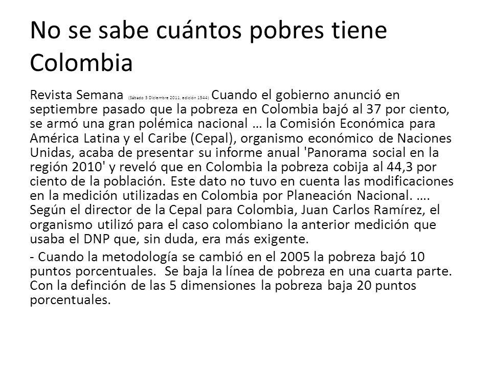 No se sabe cuántos pobres tiene Colombia Revista Semana (Sábado 3 Diciembre 2011, edición 1544) Cuando el gobierno anunció en septiembre pasado que la pobreza en Colombia bajó al 37 por ciento, se armó una gran polémica nacional … la Comisión Económica para América Latina y el Caribe (Cepal), organismo económico de Naciones Unidas, acaba de presentar su informe anual Panorama social en la región 2010 y reveló que en Colombia la pobreza cobija al 44,3 por ciento de la población.