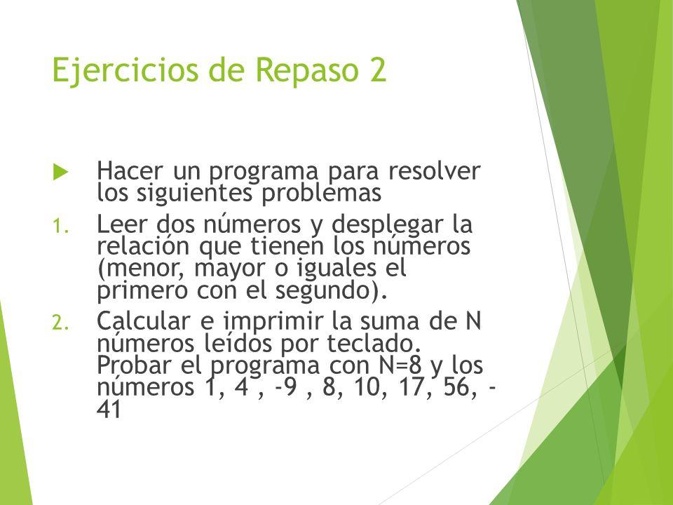 Ejercicios de Repaso 2 Hacer un programa para resolver los siguientes problemas 1. Leer dos números y desplegar la relación que tienen los números (me
