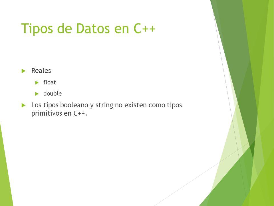 Tipos de Datos en C++ Reales float double Los tipos booleano y string no existen como tipos primitivos en C++.