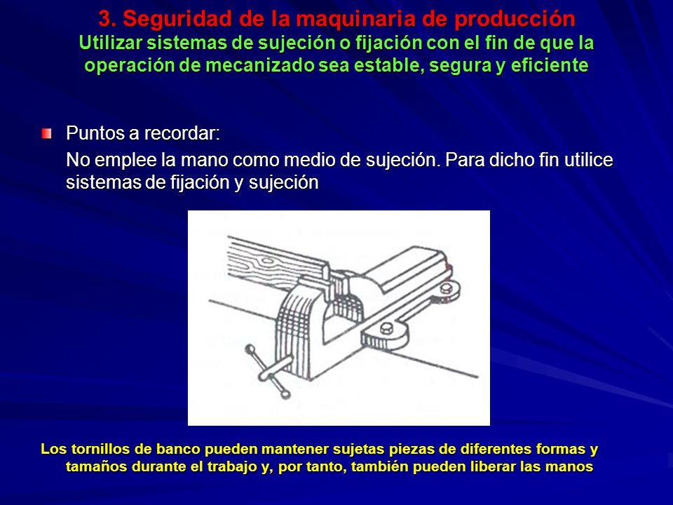 3. Seguridad de la maquinaria de producción Utilizar sistemas de sujeción o fijación con el fin de que la operación de mecanizado sea estable, segura