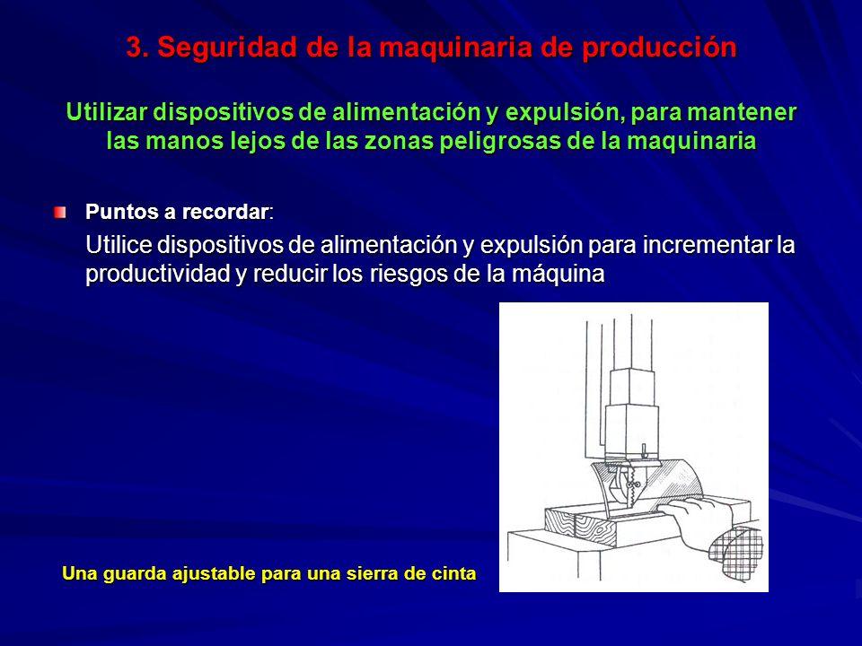 3. Seguridad de la maquinaria de producción Utilizar dispositivos de alimentación y expulsión, para mantener las manos lejos de las zonas peligrosas d
