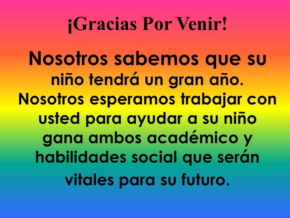 ¡ Gracias Por Venir! Nosotros sabemos que su niño tendrá un gran año. Nosotros esperamos trabajar con usted para ayudar a su niño gana ambos académico