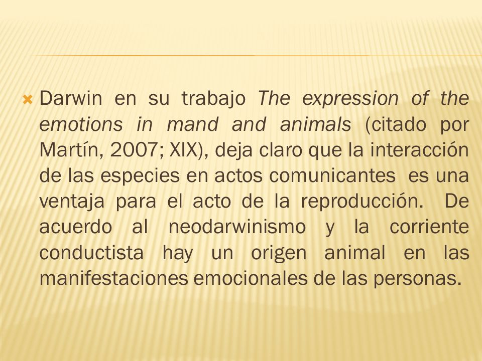 Darwin en su trabajo The expression of the emotions in mand and animals (citado por Martín, 2007; XIX), deja claro que la interacción de las especies