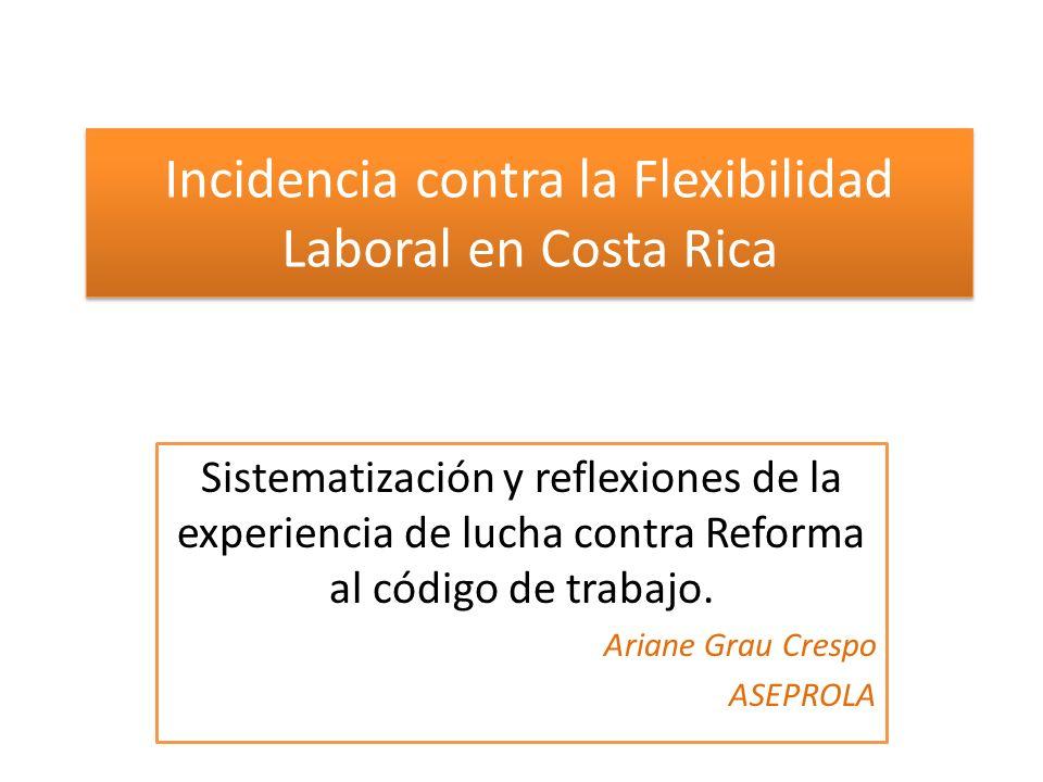Incidencia contra la Flexibilidad Laboral en Costa Rica Sistematización y reflexiones de la experiencia de lucha contra Reforma al código de trabajo.