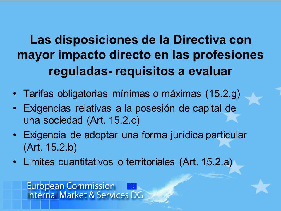Las disposiciones de la Directiva con mayor impacto directo en las profesiones reguladas- requisitos a evaluar Tarifas obligatorias mínimas o máximas (15.2.g) Exigencias relativas a la posesión de capital de una sociedad (Art.