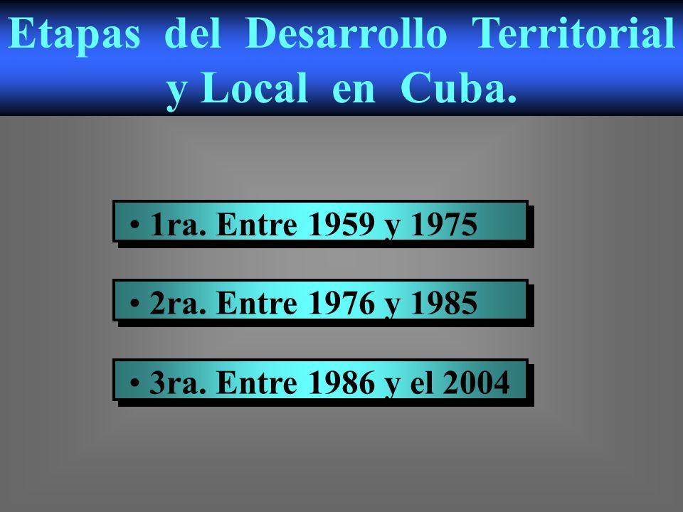 1ra. Entre 1959 y 1975 2ra. Entre 1976 y 1985 3ra. Entre 1986 y el 2004 Etapas del Desarrollo Territorial y Local en Cuba.