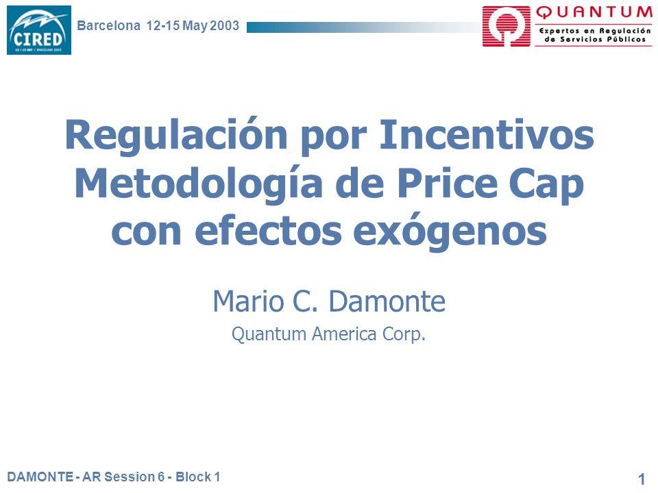 DAMONTE - AR Session 6 - Block 1 Barcelona 12-15 May 2003 1 Regulación por Incentivos Metodología de Price Cap con efectos exógenos Mario C. Damonte Q