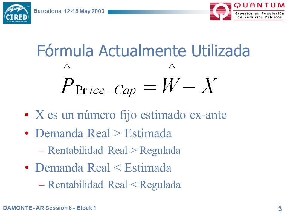 DAMONTE - AR Session 6 - Block 1 Barcelona 12-15 May 2003 3 Fórmula Actualmente Utilizada X es un número fijo estimado ex-ante Demanda Real > Estimada –Rentabilidad Real > Regulada Demanda Real < Estimada –Rentabilidad Real < Regulada