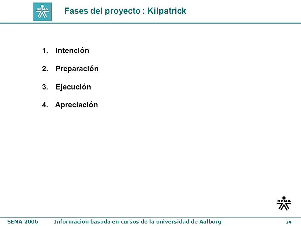 SENA 2006Información basada en cursos de la universidad de Aalborg 24 1. Intención 2. Preparación 3. Ejecución 4. Apreciación Fases del proyecto : Kil