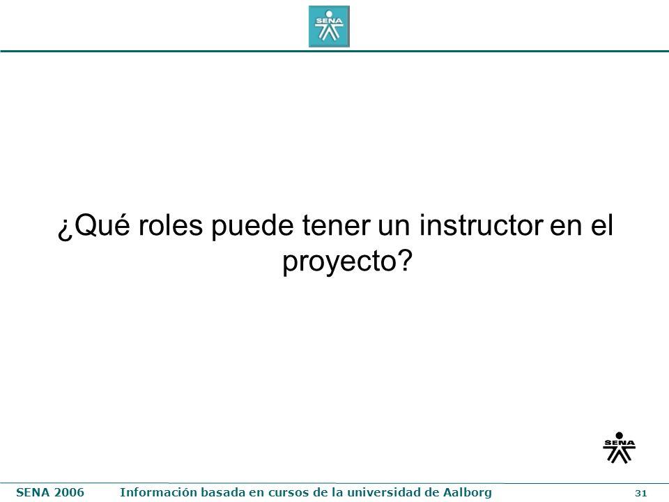 SENA 2006Información basada en cursos de la universidad de Aalborg 31 ¿Qué roles puede tener un instructor en el proyecto?