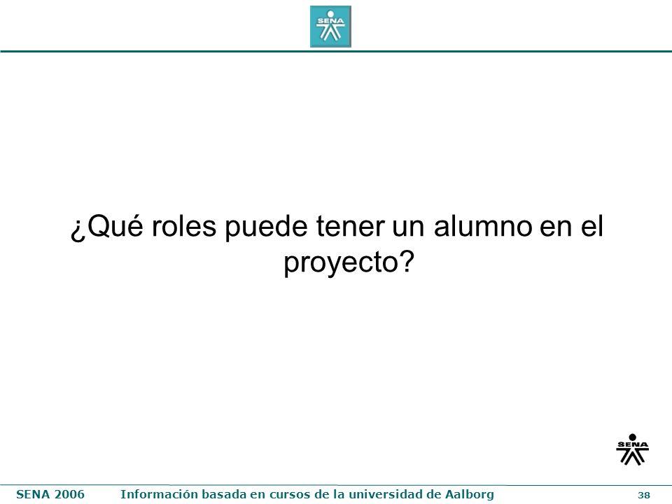 SENA 2006Información basada en cursos de la universidad de Aalborg 38 ¿Qué roles puede tener un alumno en el proyecto?