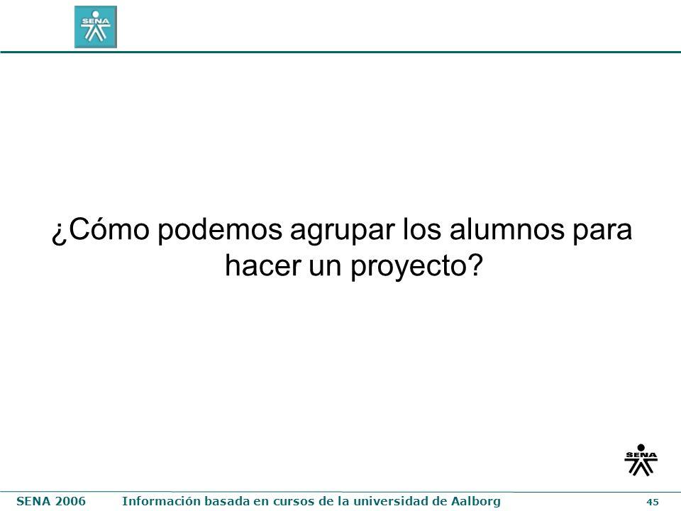 SENA 2006Información basada en cursos de la universidad de Aalborg 45 ¿Cómo podemos agrupar los alumnos para hacer un proyecto?