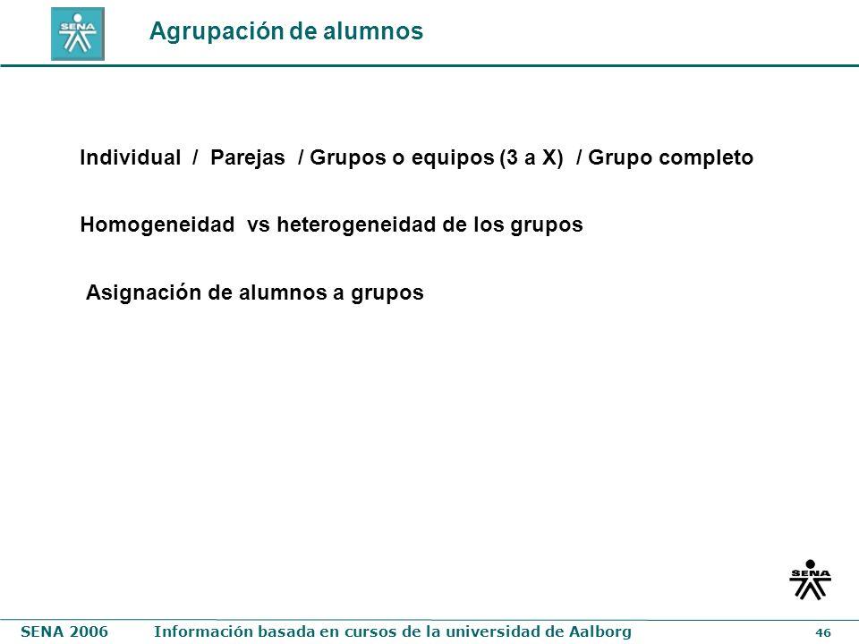 SENA 2006Información basada en cursos de la universidad de Aalborg 46 Agrupación de alumnos Asignación de alumnos a grupos Homogeneidad vs heterogenei