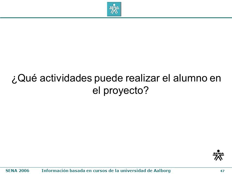 SENA 2006Información basada en cursos de la universidad de Aalborg 47 ¿Qué actividades puede realizar el alumno en el proyecto?