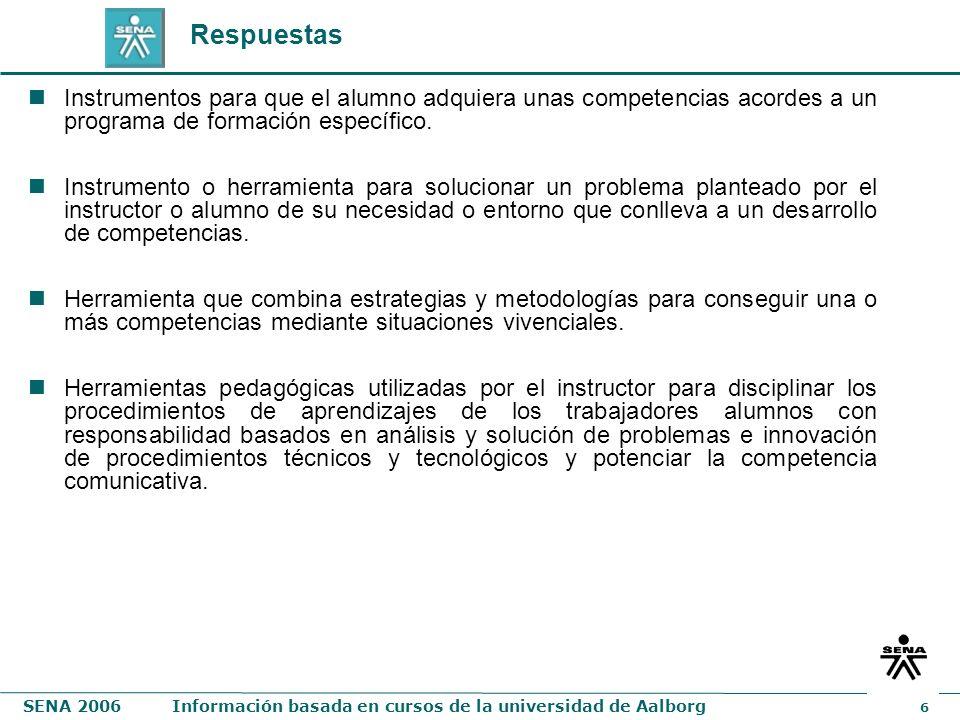 SENA 2006Información basada en cursos de la universidad de Aalborg 6 Respuestas Instrumentos para que el alumno adquiera unas competencias acordes a u