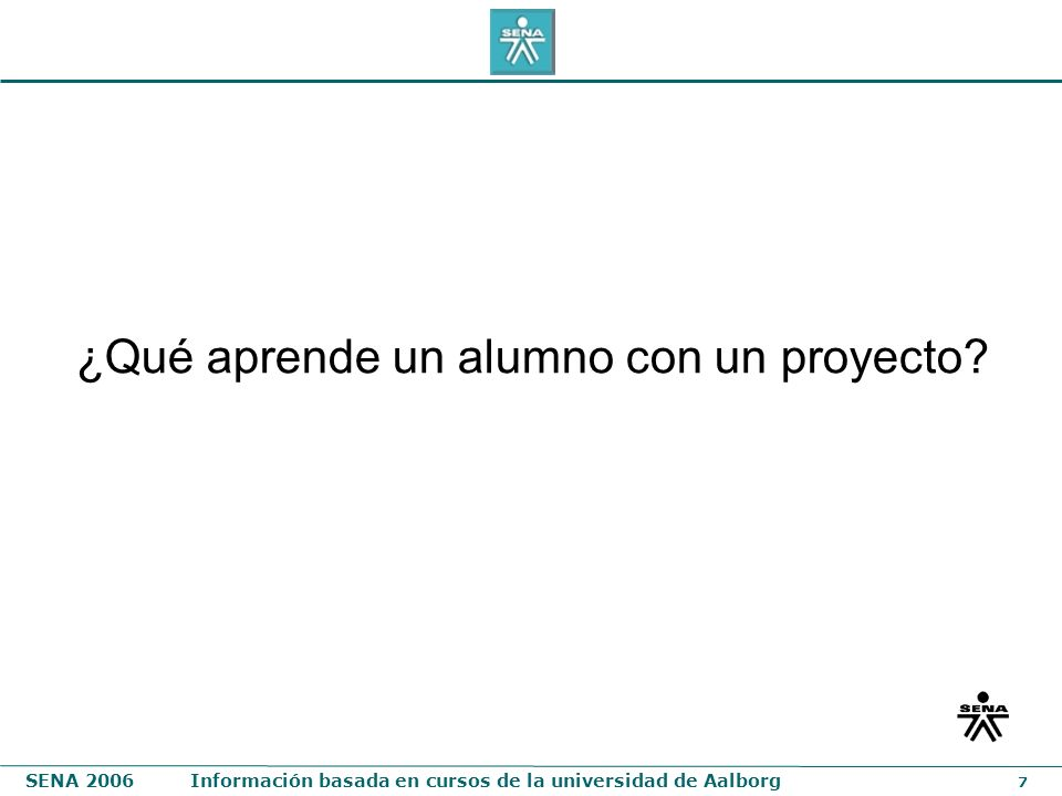SENA 2006Información basada en cursos de la universidad de Aalborg 7 ¿Qué aprende un alumno con un proyecto?