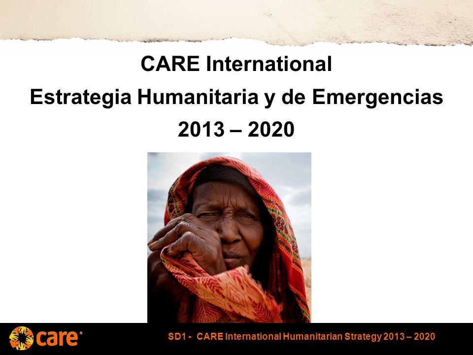 SD1 - CARE International Humanitarian Strategy 2013 – 2020 Objetivos de esta sesión Antecedentes de la nueva estrategia humanitaria y de emergencia Explicar los elementos de la estrategia Aclarar los recursos disponibles para apoyar la implementación de la estrategia Identificar las implicaciones para la implementación de la estrategia en la region