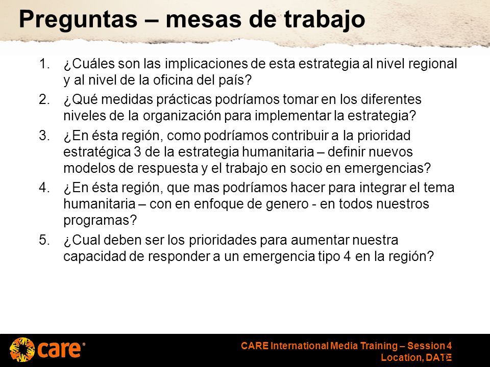 CARE International Media Training – Session 4 Location, DATE Preguntas – mesas de trabajo 1.¿Cuáles son las implicaciones de esta estrategia al nivel regional y al nivel de la oficina del país.