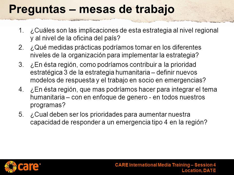 CARE International Media Training – Session 4 Location, DATE Preguntas – mesas de trabajo 1.¿Cuáles son las implicaciones de esta estrategia al nivel