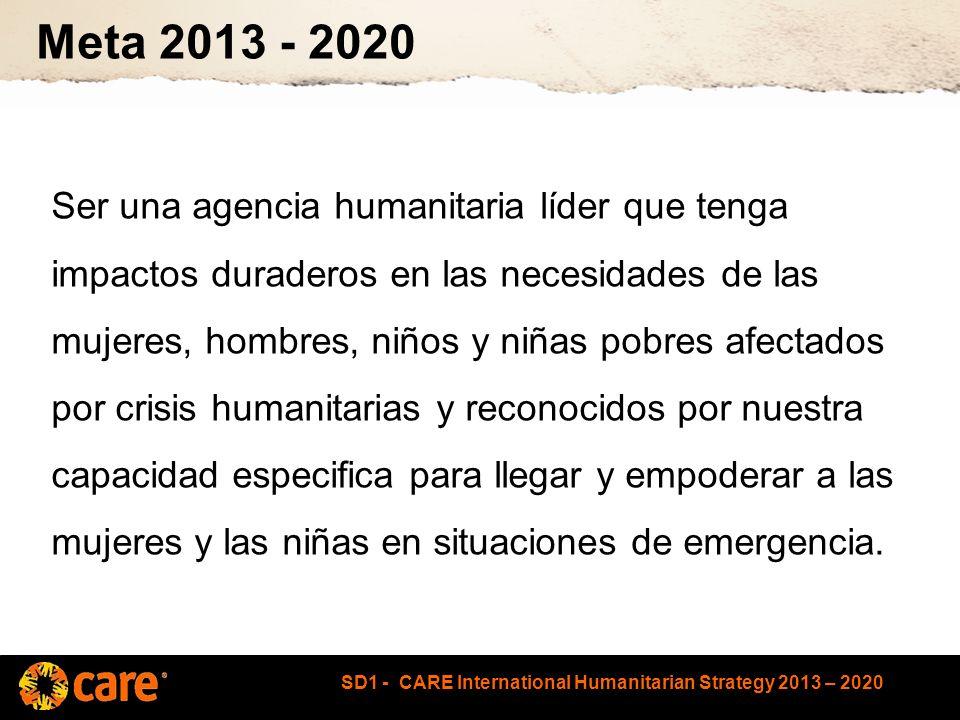 SD1 - CARE International Humanitarian Strategy 2013 – 2020 Meta 2013 - 2020 Ser una agencia humanitaria líder que tenga impactos duraderos en las necesidades de las mujeres, hombres, niños y niñas pobres afectados por crisis humanitarias y reconocidos por nuestra capacidad especifica para llegar y empoderar a las mujeres y las niñas en situaciones de emergencia.