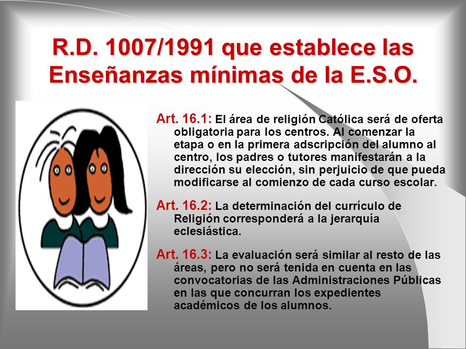 R.D. 1007/1991 que establece las Enseñanzas mínimas de la E.S.O. Art. 16.1: El área de religión Católica será de oferta obligatoria para los centros.