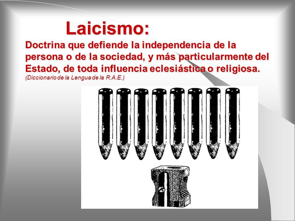 Laicismo: Doctrina que defiende la independencia de la persona o de la sociedad, y más particularmente del Estado, de toda influencia eclesiástica o r