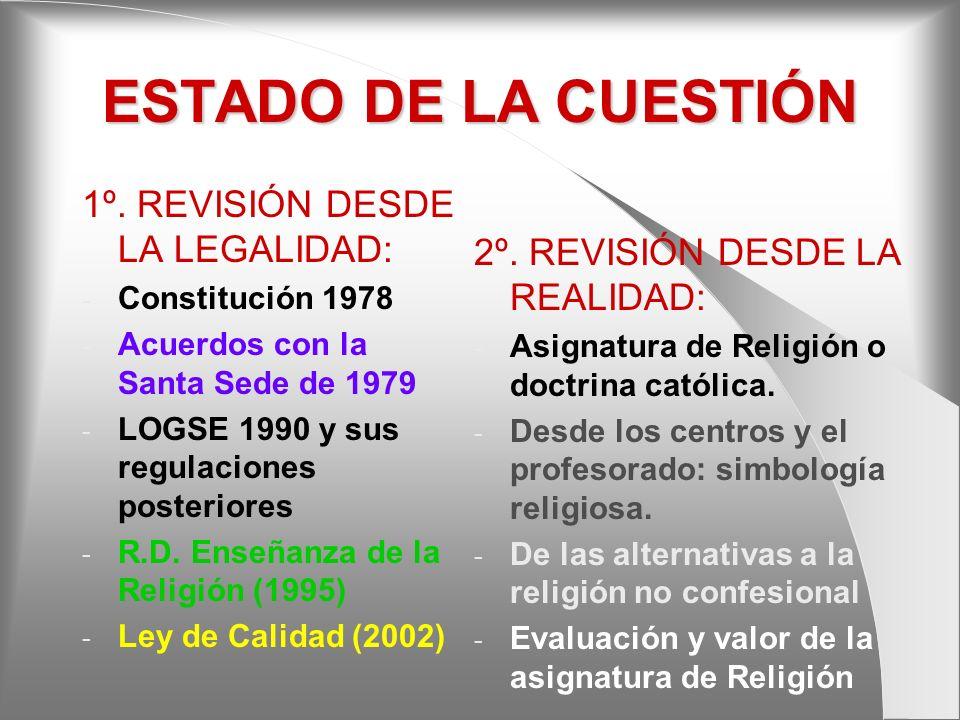 ESTADO DE LA CUESTIÓN 1º. REVISIÓN DESDE LA LEGALIDAD: - Constitución 1978 - Acuerdos con la Santa Sede de 1979 - LOGSE 1990 y sus regulaciones poster