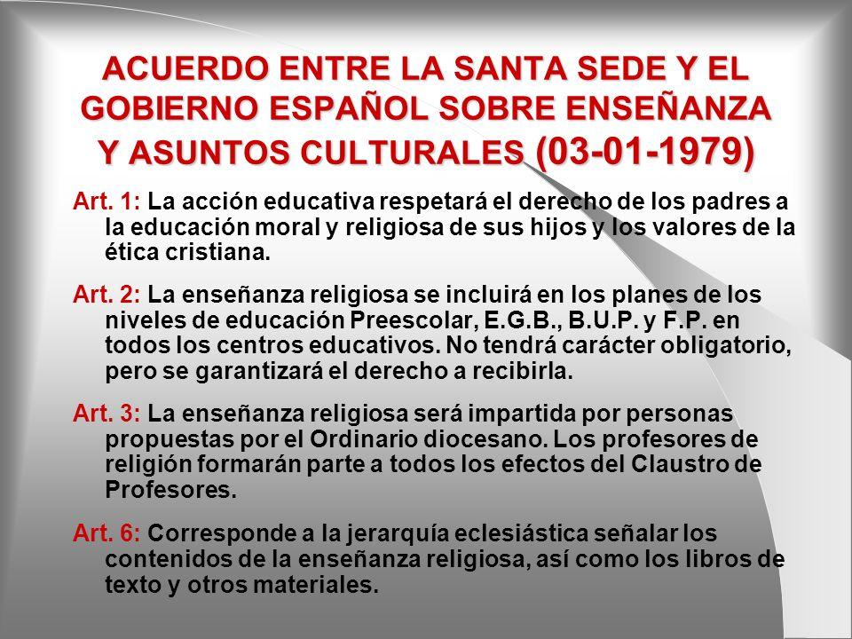 ACUERDO ENTRE LA SANTA SEDE Y EL GOBIERNO ESPAÑOL SOBRE ENSEÑANZA Y ASUNTOS CULTURALES (03-01-1979) Art. 1: La acción educativa respetará el derecho d
