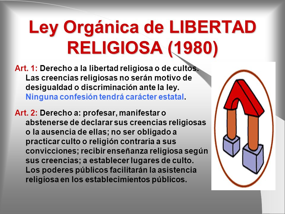 Ley Orgánica de LIBERTAD RELIGIOSA (1980) Art. 1: Derecho a la libertad religiosa o de cultos. Las creencias religiosas no serán motivo de desigualdad