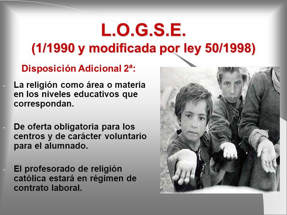 L.O.G.S.E. (1/1990 y modificada por ley 50/1998) Disposición Adicional 2ª: - La religión como área o materia en los niveles educativos que corresponda