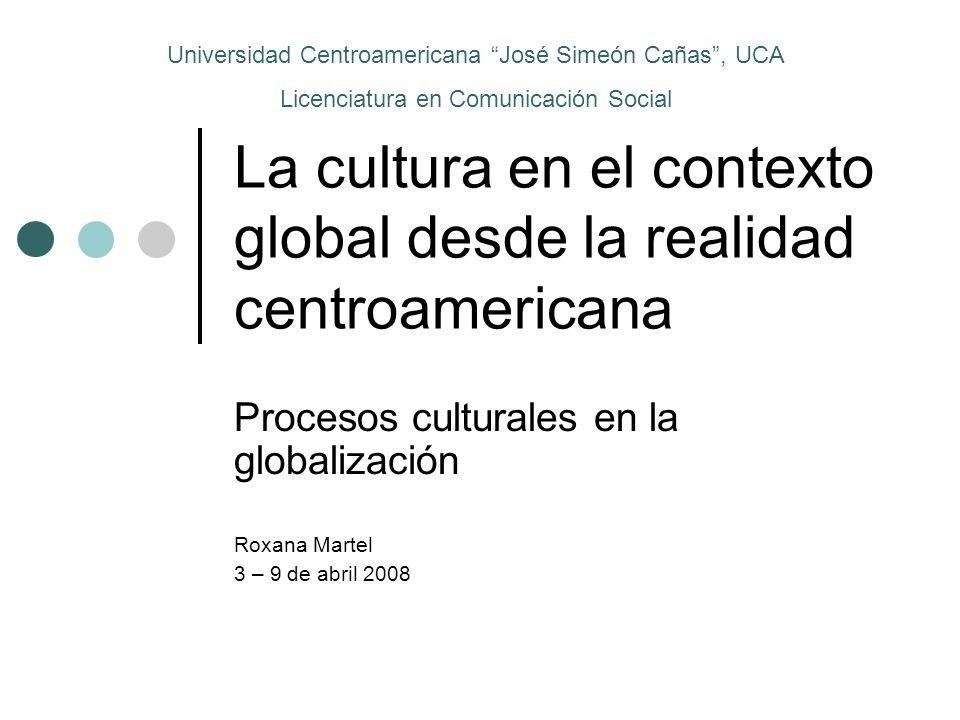 La cultura en el contexto global desde la realidad centroamericana Procesos culturales en la globalización Roxana Martel 3 – 9 de abril 2008 Universid