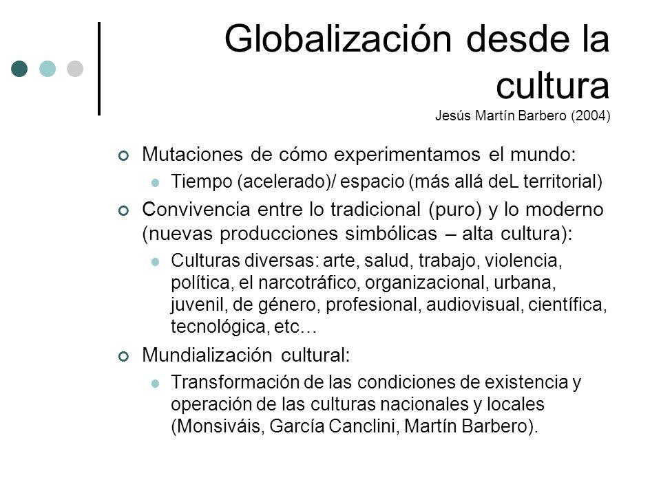 Globalización desde la cultura Jesús Martín Barbero (2004) Mutaciones de cómo experimentamos el mundo: Tiempo (acelerado)/ espacio (más allá deL terri