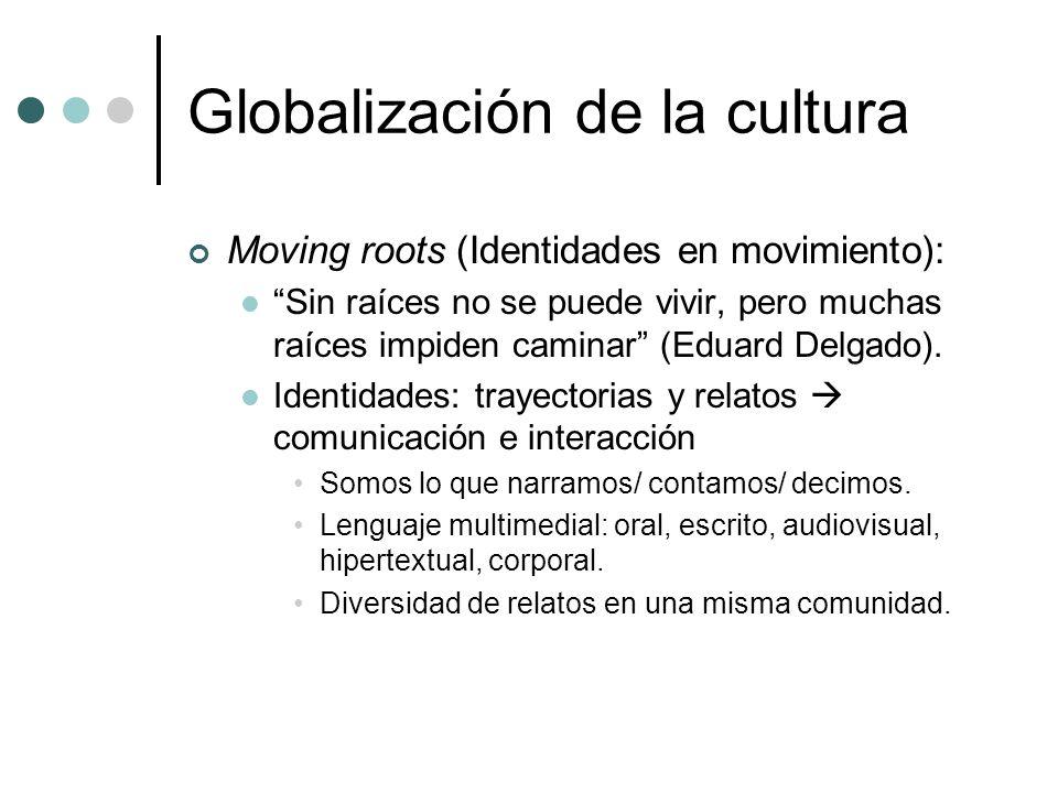 Globalización de la cultura Moving roots (Identidades en movimiento): Sin raíces no se puede vivir, pero muchas raíces impiden caminar (Eduard Delgado