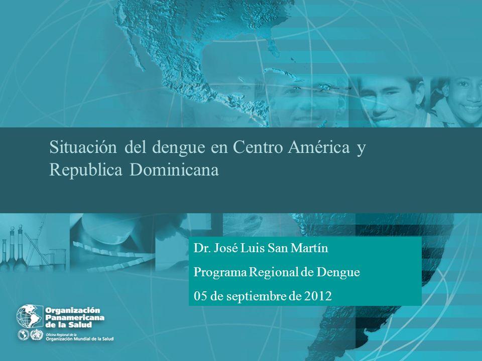 Situación del dengue en Centro América y Republica Dominicana Dr. José Luis San Martín Programa Regional de Dengue 05 de septiembre de 2012