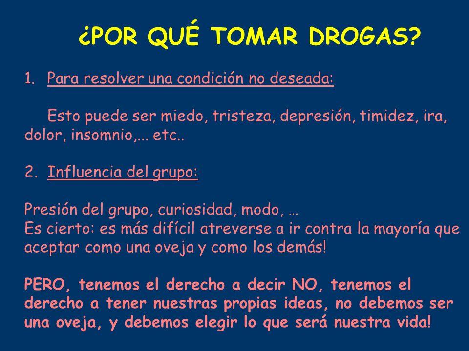 ¿POR QUÉ TOMAR DROGAS? 1.Para resolver una condición no deseada: Esto puede ser miedo, tristeza, depresión, timidez, ira, dolor, insomnio,... etc.. 2.