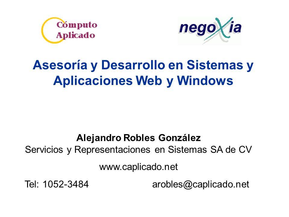 Asesoría y Desarrollo en Sistemas y Aplicaciones Web y Windows Alejandro Robles González Servicios y Representaciones en Sistemas SA de CV www.caplicado.net Tel: 1052-3484 arobles@caplicado.net