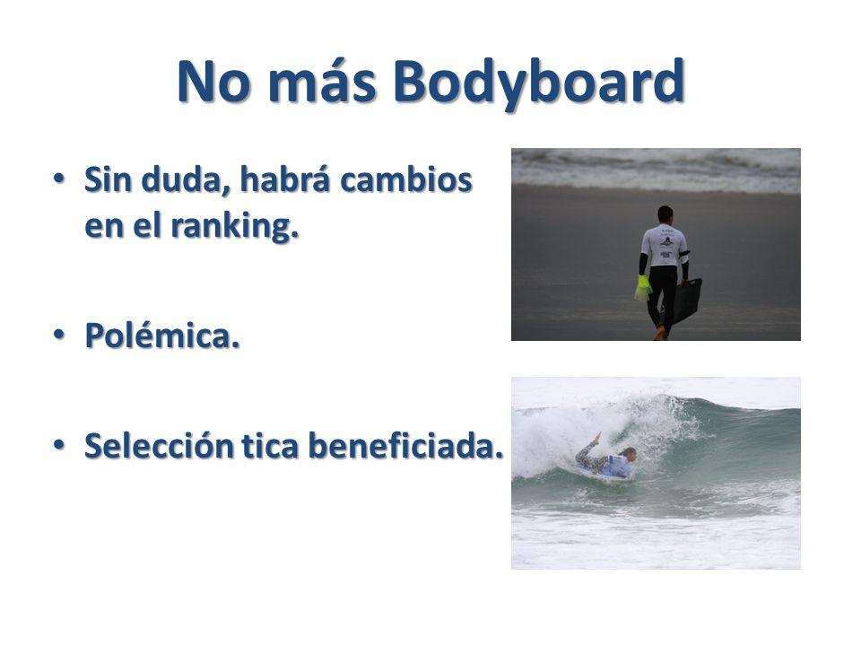 No más Bodyboard Sin duda, habrá cambios en el ranking.