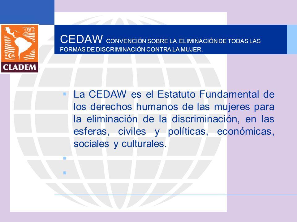 CEDAW CONVENCIÓN SOBRE LA ELIMINACIÓN DE TODAS LAS FORMAS DE DISCRIMINACIÓN CONTRA LA MUJER. La CEDAW es el Estatuto Fundamental de los derechos human