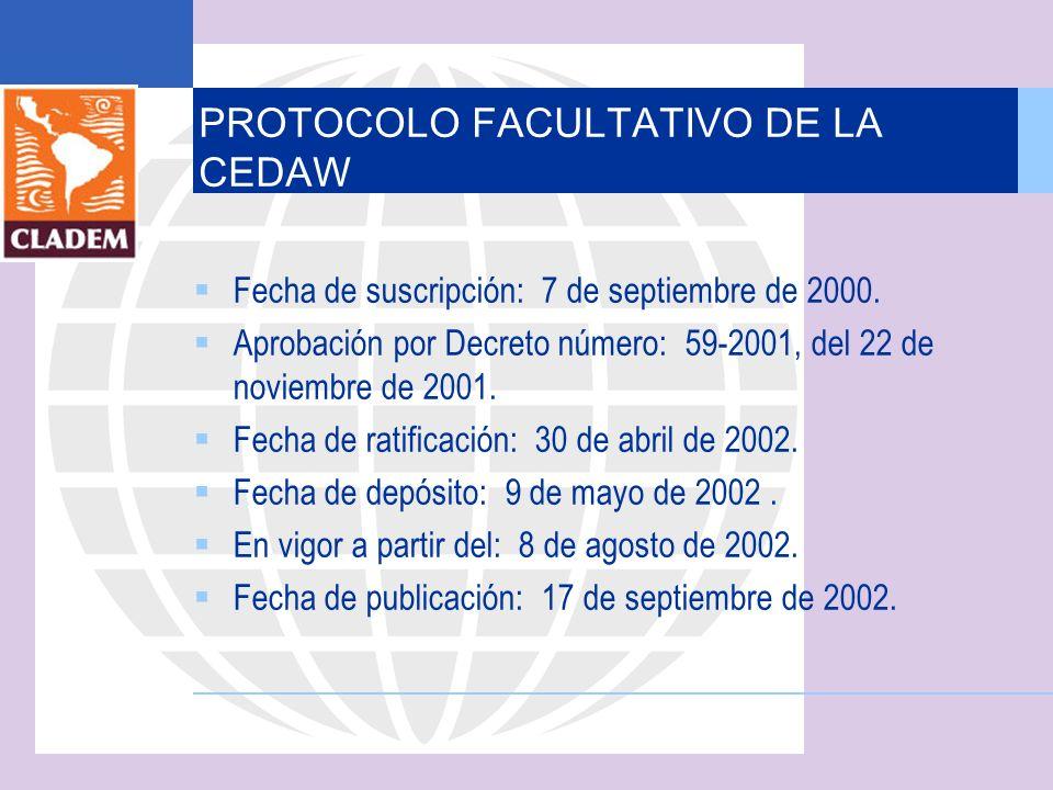 PROTOCOLO FACULTATIVO DE LA CEDAW Fecha de suscripción: 7 de septiembre de 2000. Aprobación por Decreto número: 59-2001, del 22 de noviembre de 2001.