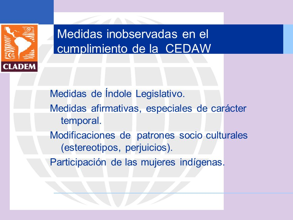 Medidas inobservadas en el cumplimiento de la CEDAW Medidas de Índole Legislativo. Medidas afirmativas, especiales de carácter temporal. Modificacione