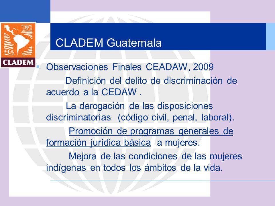 CLADEM Guatemala Observaciones Finales CEADAW, 2009 Definición del delito de discriminación de acuerdo a la CEDAW. La derogación de las disposiciones
