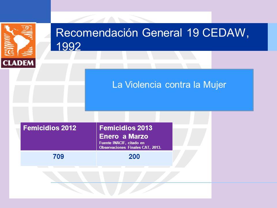 Recomendación General 19 CEDAW, 1992 Femicidios 2012Femicidios 2013 Enero a Marzo Fuente INACIF, citado en Observaciones Finales CAT, 2013. 709200 La